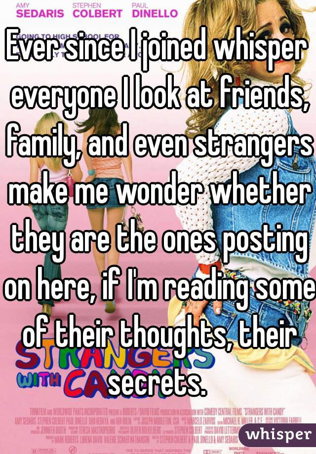 Ever since I joined whisper everyone I look at friends, family, and even strangers make me wonder whether they are the ones posting on here, if I'm reading some of their thoughts, their secrets.