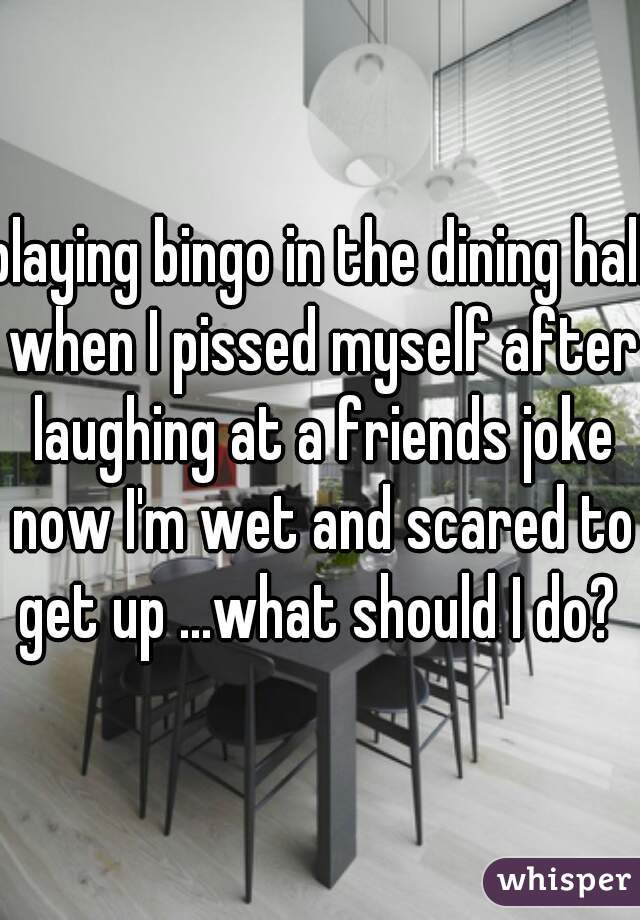 playing bingo in the dining hall when I pissed myself after laughing at a friends joke now I'm wet and scared to get up ...what should I do?