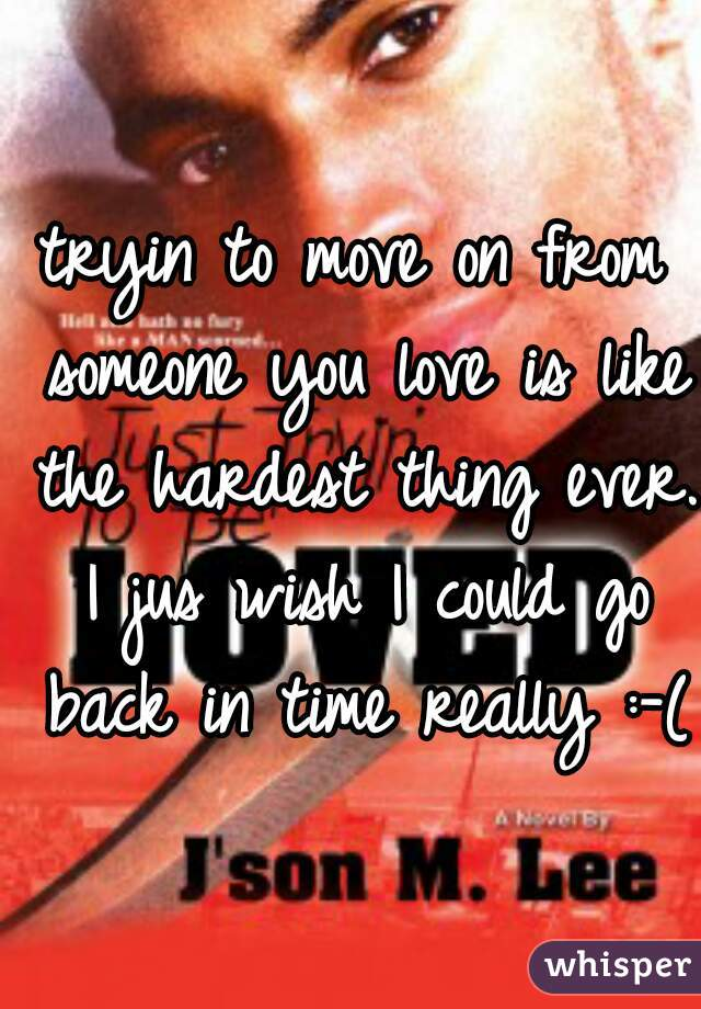 tryin to move on from someone you love is like the hardest thing ever. I jus wish I could go back in time really :-(