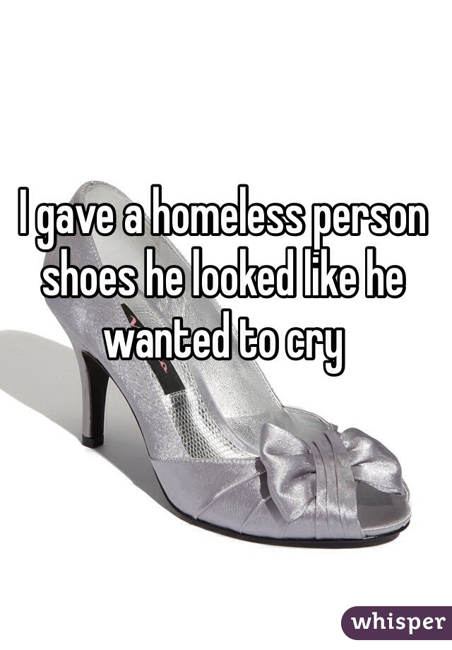 I gave a homeless person shoes he looked like he wanted to cry
