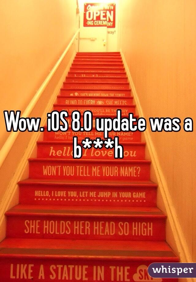 Wow. iOS 8.0 update was a b***h