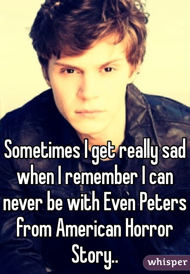 Sometimes I get really sad when I remember I can never be with Even Peters from American Horror Story..