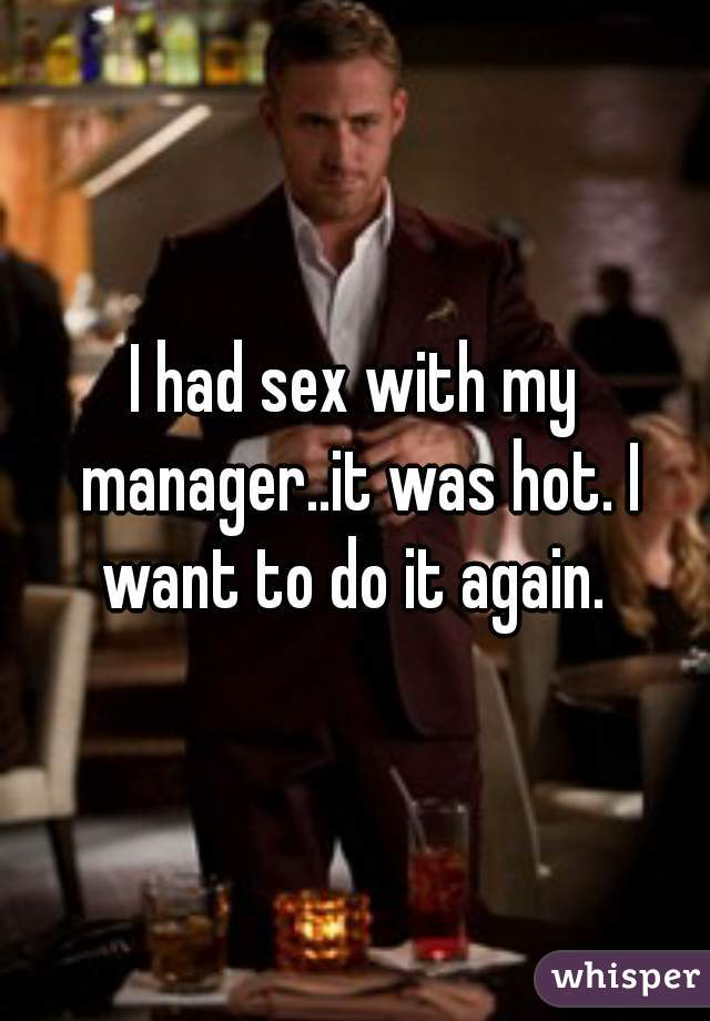 I had sex with my manager..it was hot. I want to do it again.
