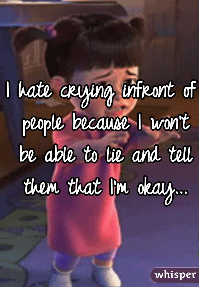I hate crying infront of people because I won't be able to lie and tell them that I'm okay...