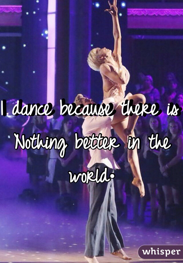 I dance because there is Nothing better in the world•