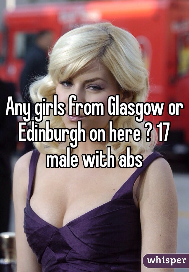 Any girls from Glasgow or Edinburgh on here ? 17 male with abs