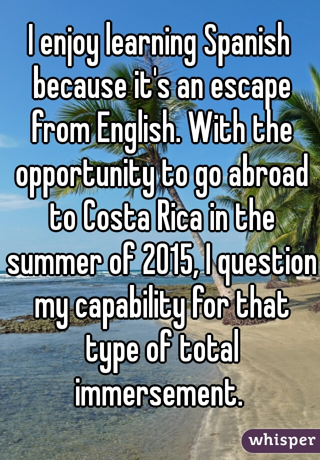 I enjoy learning Spanish because it's an escape from English. With the opportunity to go abroad to Costa Rica in the summer of 2015, I question my capability for that type of total immersement.