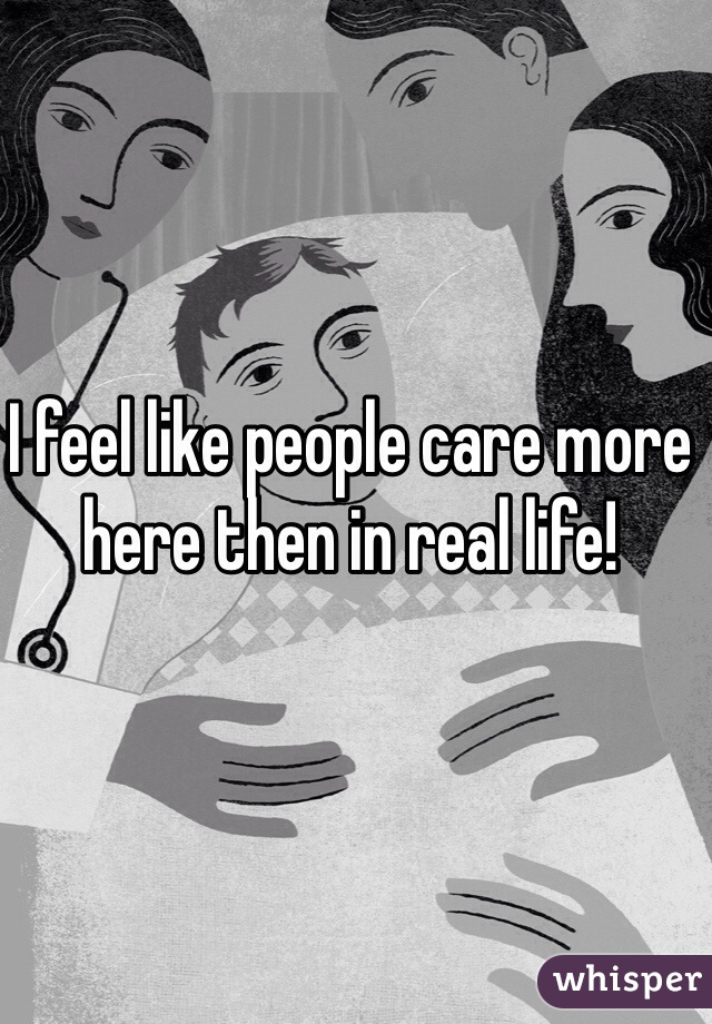 I feel like people care more here then in real life!