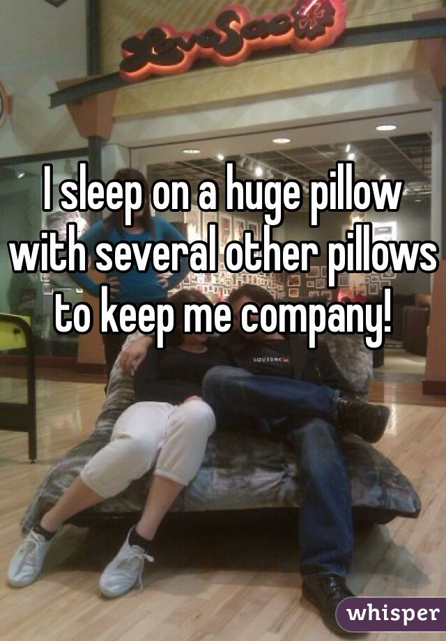 I sleep on a huge pillow with several other pillows to keep me company!