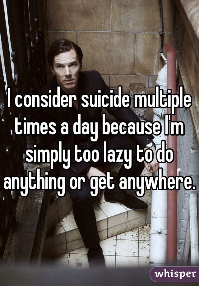 I consider suicide multiple times a day because I'm simply too lazy to do anything or get anywhere.