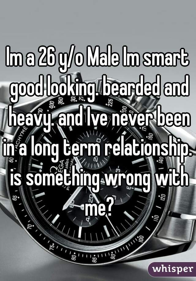 Im a 26 y/o Male Im smart good looking. bearded and heavy. and Ive never been in a long term relationship.  is something wrong with me?