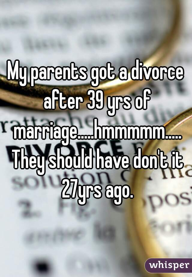 My parents got a divorce after 39 yrs of marriage.....hmmmmm..... They should have don't it 27yrs ago.