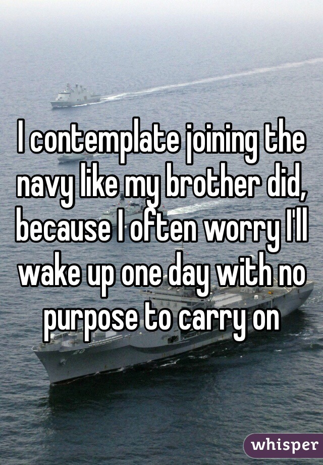 I contemplate joining the navy like my brother did, because I often worry I'll wake up one day with no purpose to carry on