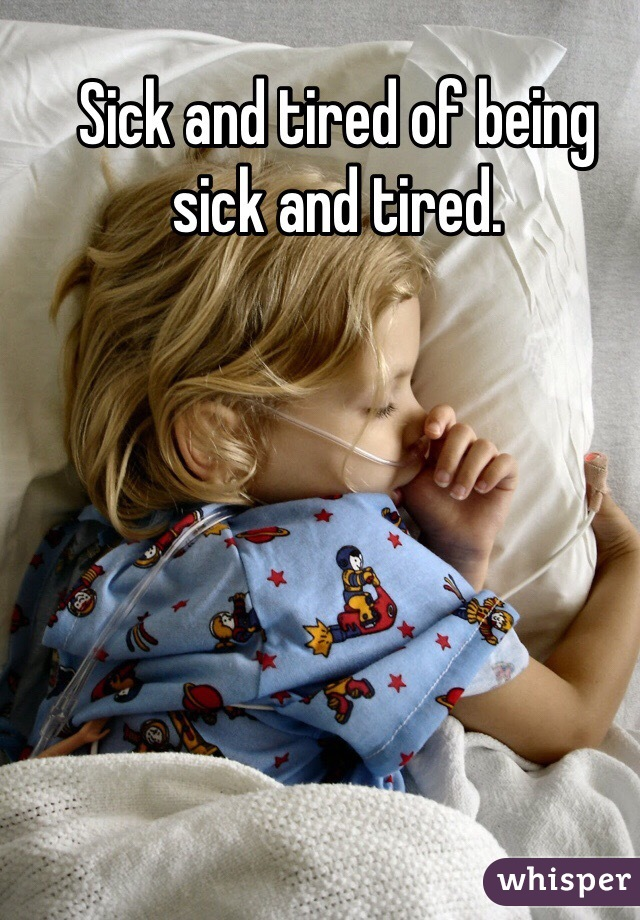 Sick and tired of being sick and tired.