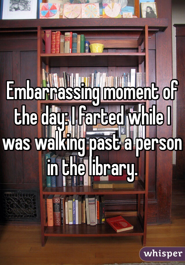 Embarrassing moment of the day: I farted while I was walking past a person in the library.