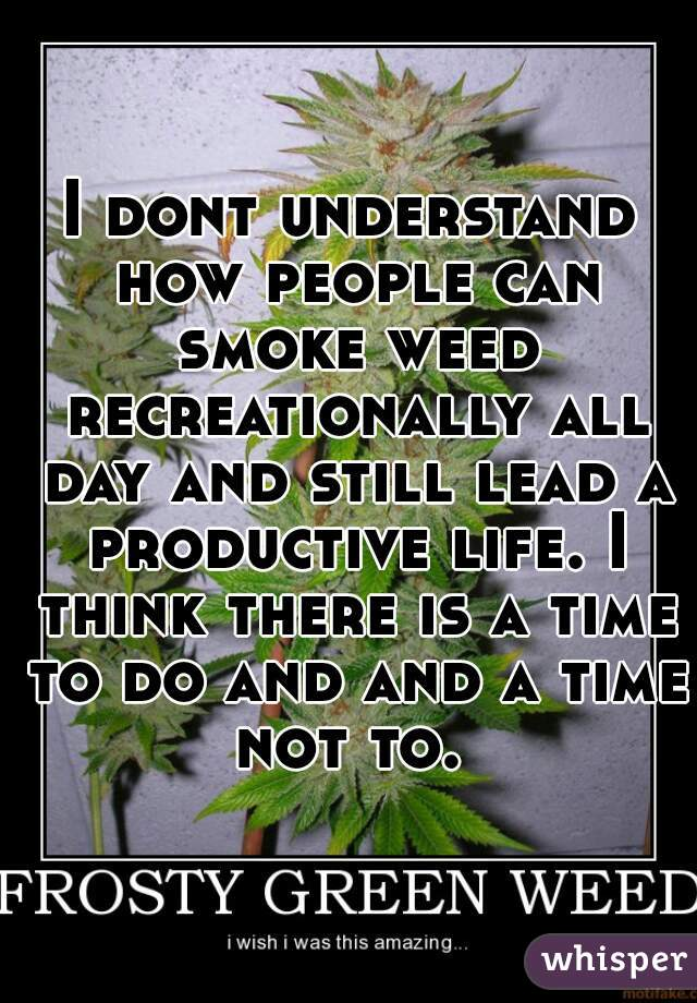 I dont understand how people can smoke weed recreationally all day and still lead a productive life. I think there is a time to do and and a time not to.