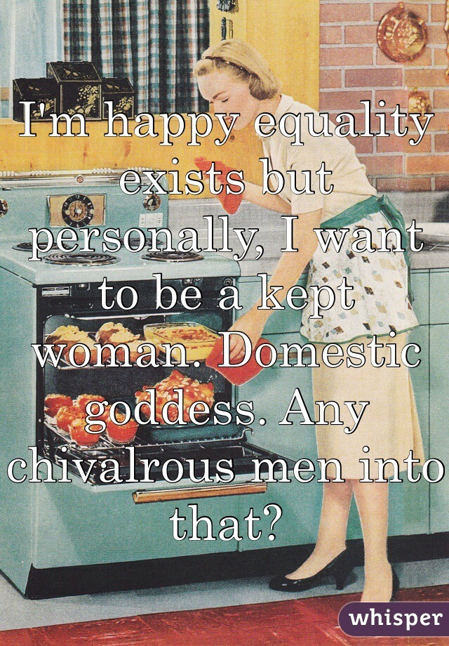 I'm happy equality exists but personally, I want to be a kept woman. Domestic goddess. Any chivalrous men into that?