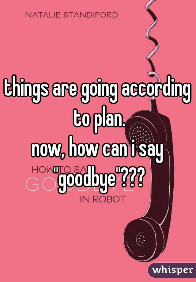 """things are going according to plan.  now, how can i say """"goodbye""""???"""