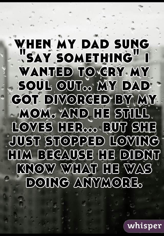 "when my dad sung ""say something"" i wanted to cry my soul out.. my dad got divorced by my mom. and he still loves her... but she just stopped loving him because he didnt know what he was doing anymore."