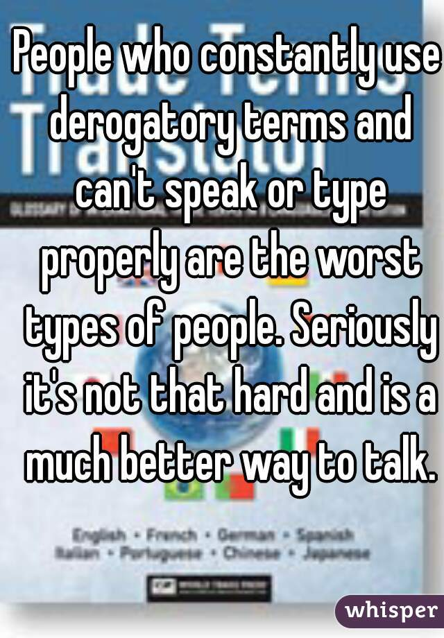 People who constantly use derogatory terms and can't speak or type properly are the worst types of people. Seriously it's not that hard and is a much better way to talk.