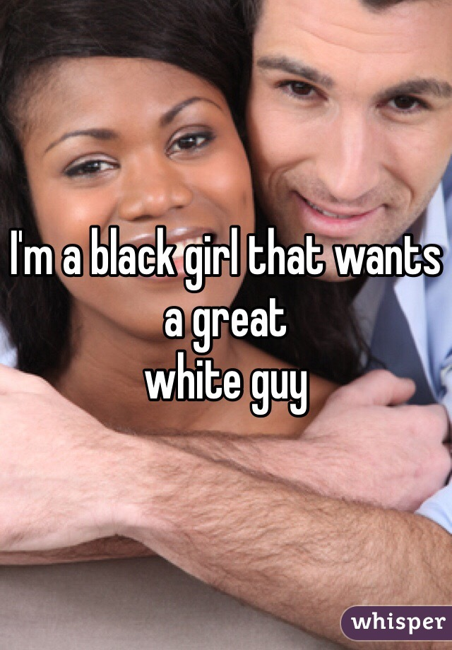 I'm a black girl that wants a great  white guy