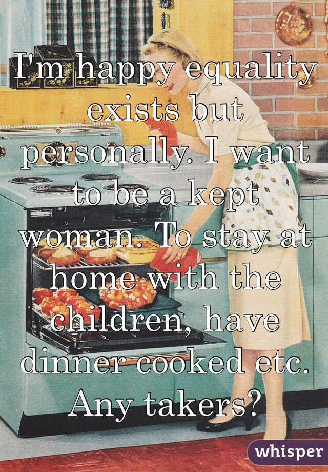 I'm happy equality exists but personally. I want to be a kept woman. To stay at home with the children, have dinner cooked etc. Any takers?