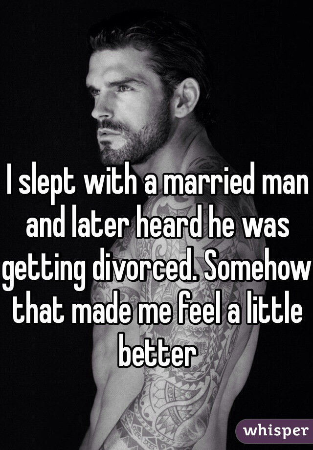 I slept with a married man and later heard he was getting divorced. Somehow that made me feel a little better