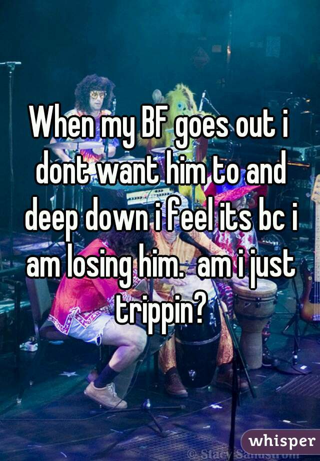 When my BF goes out i dont want him to and deep down i feel its bc i am losing him.  am i just trippin?