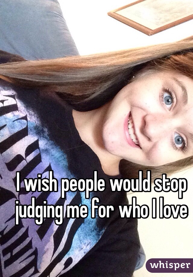 I wish people would stop judging me for who I love