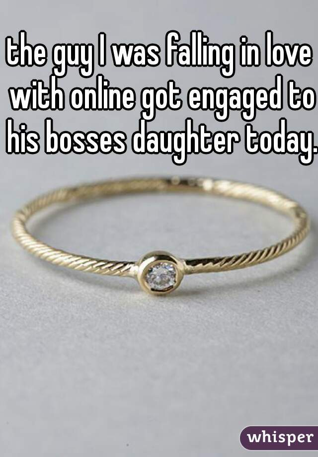 the guy I was falling in love with online got engaged to his bosses daughter today.