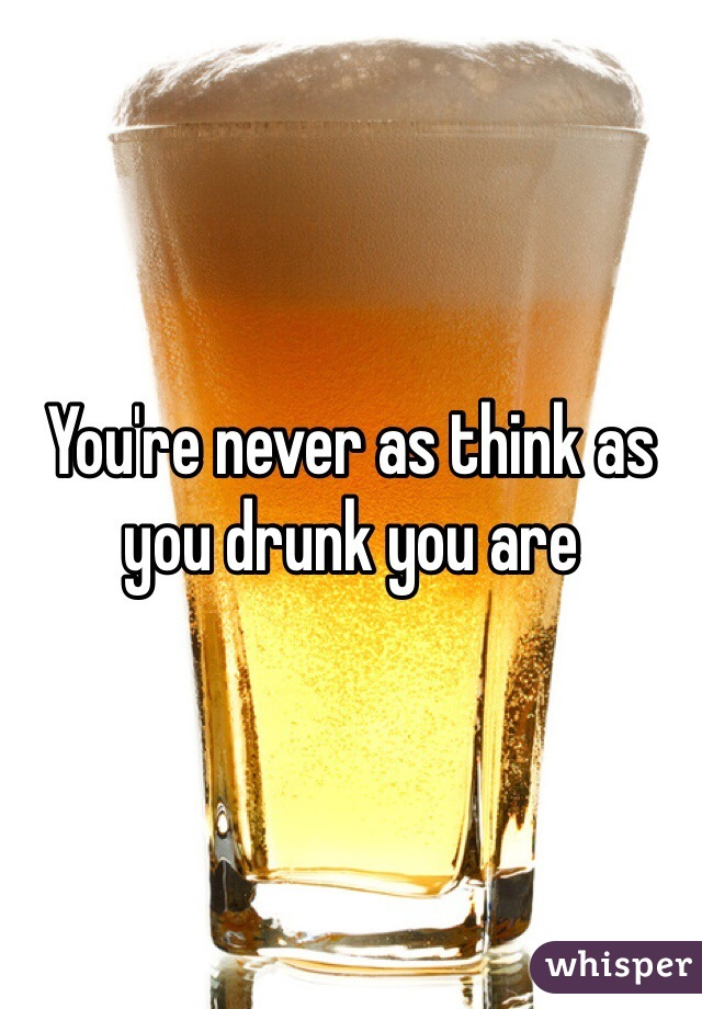 You're never as think as you drunk you are