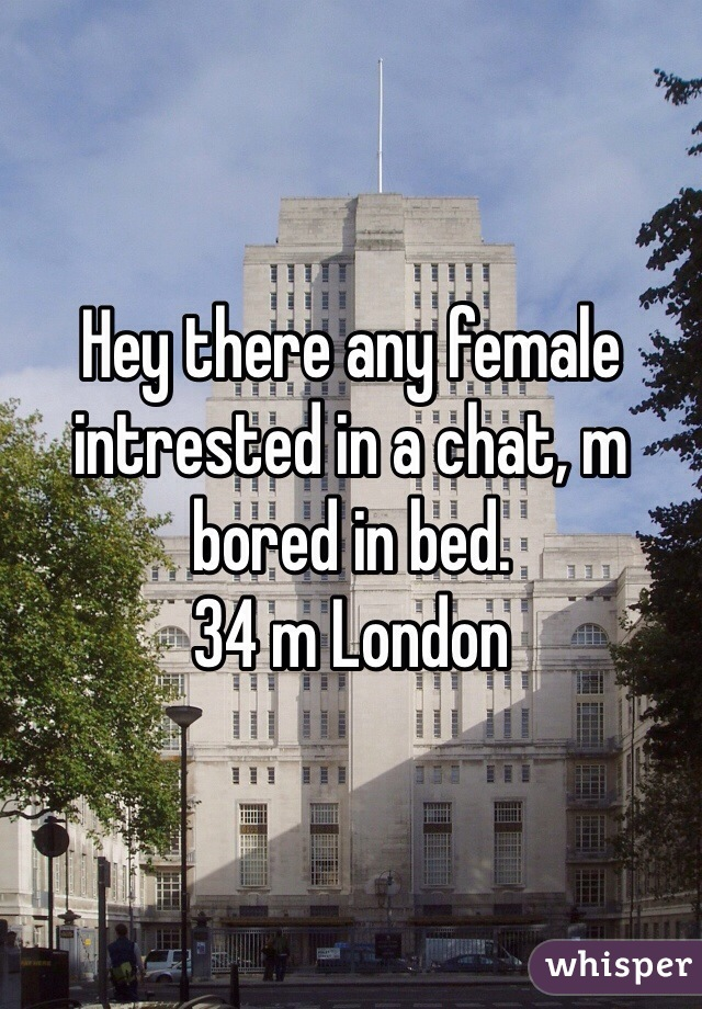 Hey there any female intrested in a chat, m bored in bed. 34 m London