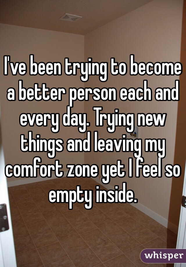 I've been trying to become a better person each and every day. Trying new things and leaving my comfort zone yet I feel so empty inside.