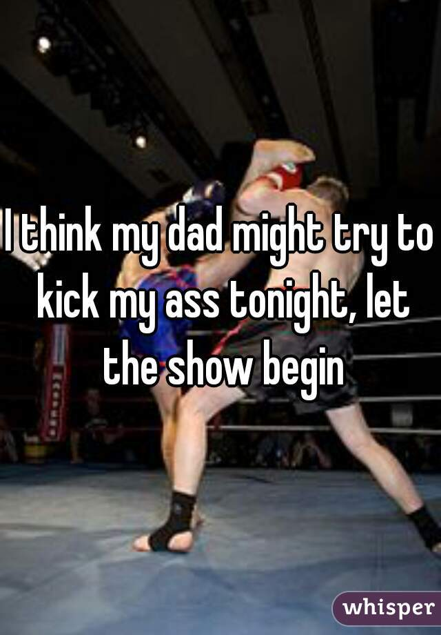 I think my dad might try to kick my ass tonight, let the show begin