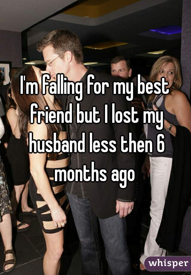 I'm falling for my best friend but I lost my husband less then 6 months ago