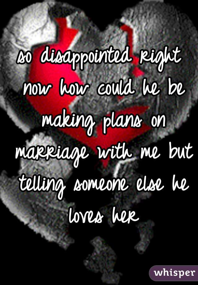 so disappointed right now how could he be making plans on marriage with me but telling someone else he loves her