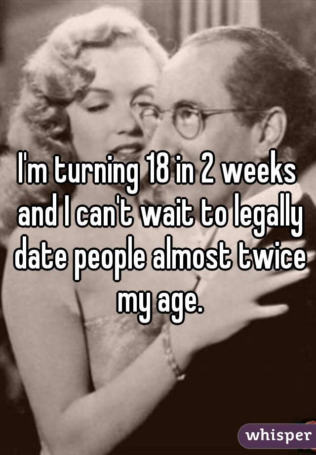 I'm turning 18 in 2 weeks and I can't wait to legally date people almost twice my age.