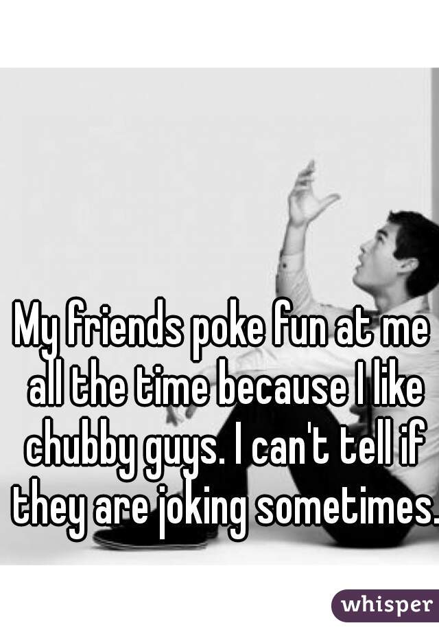 My friends poke fun at me all the time because I like chubby guys. I can't tell if they are joking sometimes.