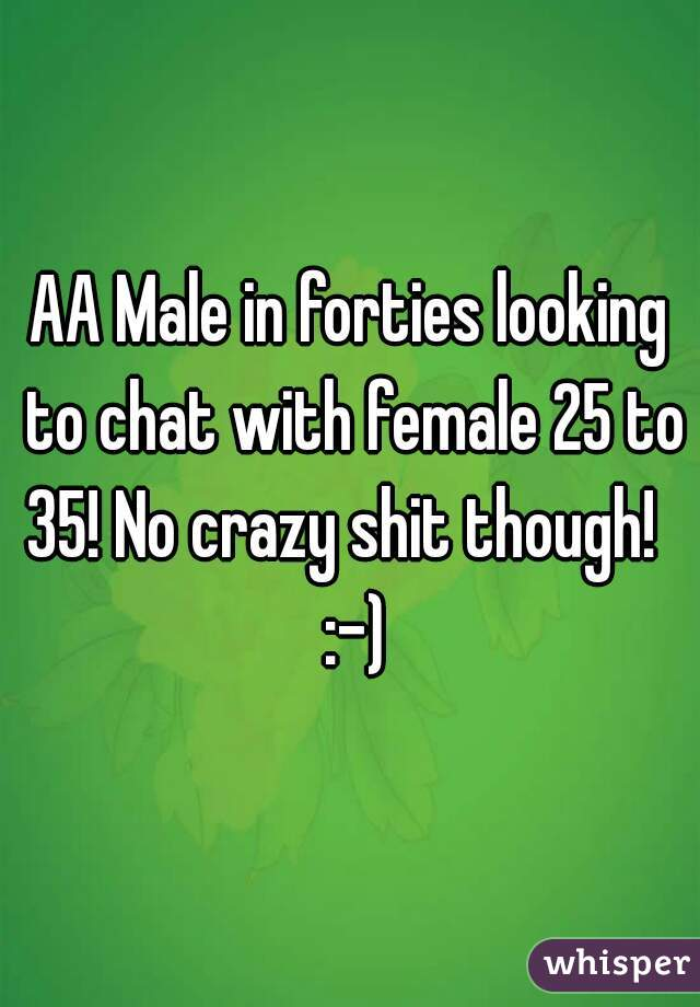 AA Male in forties looking to chat with female 25 to 35! No crazy shit though!   :-)