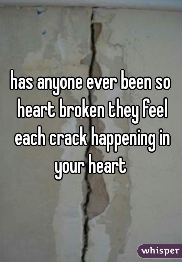 has anyone ever been so heart broken they feel each crack happening in your heart