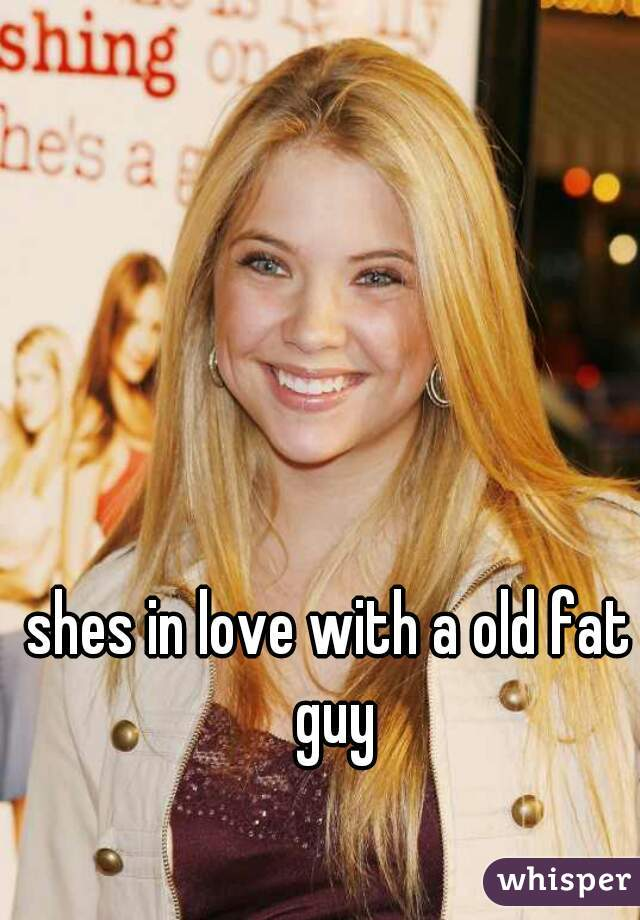 shes in love with a old fat guy