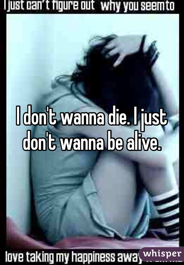 I don't wanna die. I just don't wanna be alive.