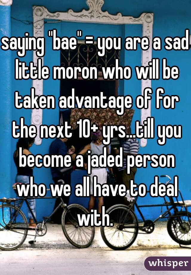 "saying ""bae"" = you are a sad little moron who will be taken advantage of for the next 10+ yrs...till you become a jaded person who we all have to deal with."