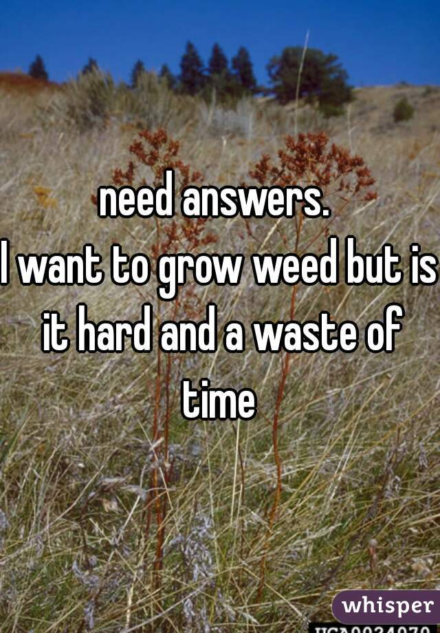 need answers.   I want to grow weed but is it hard and a waste of time
