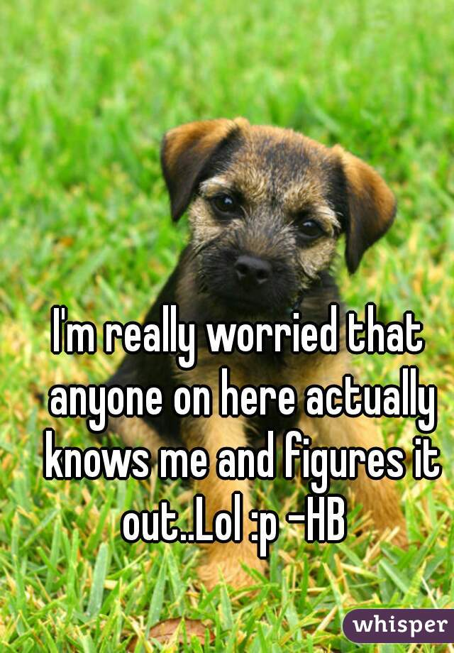 I'm really worried that anyone on here actually knows me and figures it out..Lol :p -HB