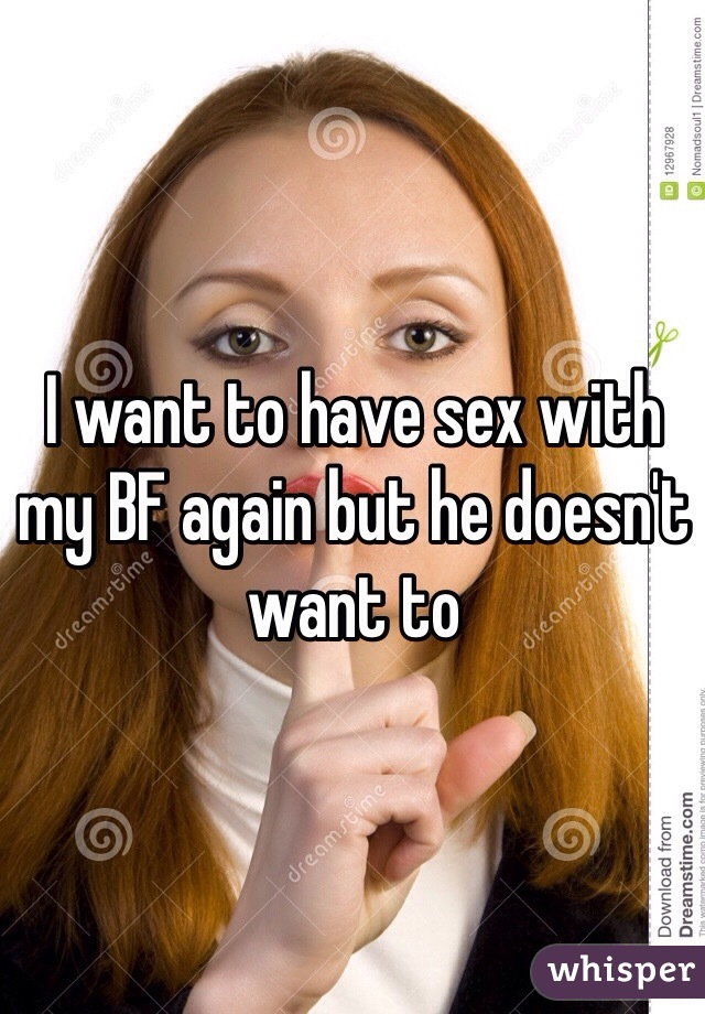 I want to have sex with my BF again but he doesn't want to