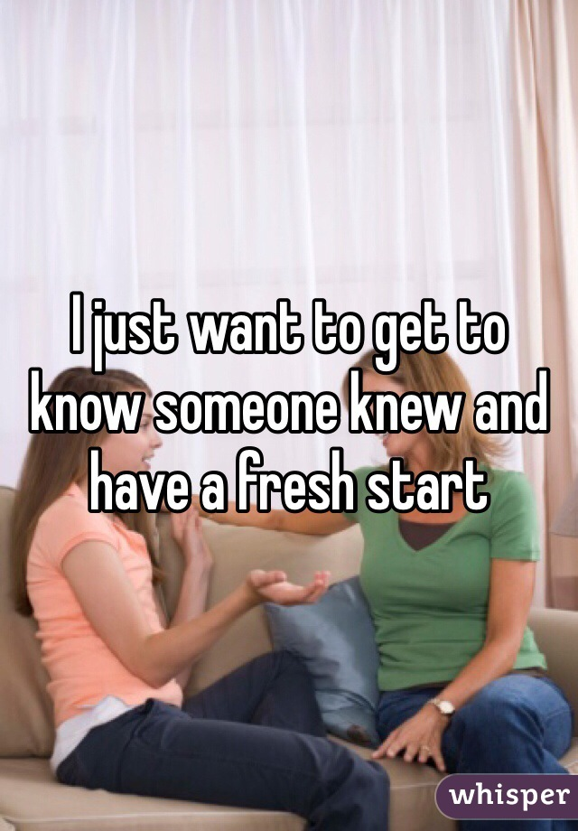 I just want to get to know someone knew and have a fresh start