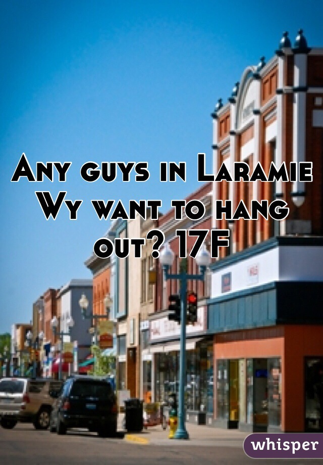 Any guys in Laramie Wy want to hang out? 17F