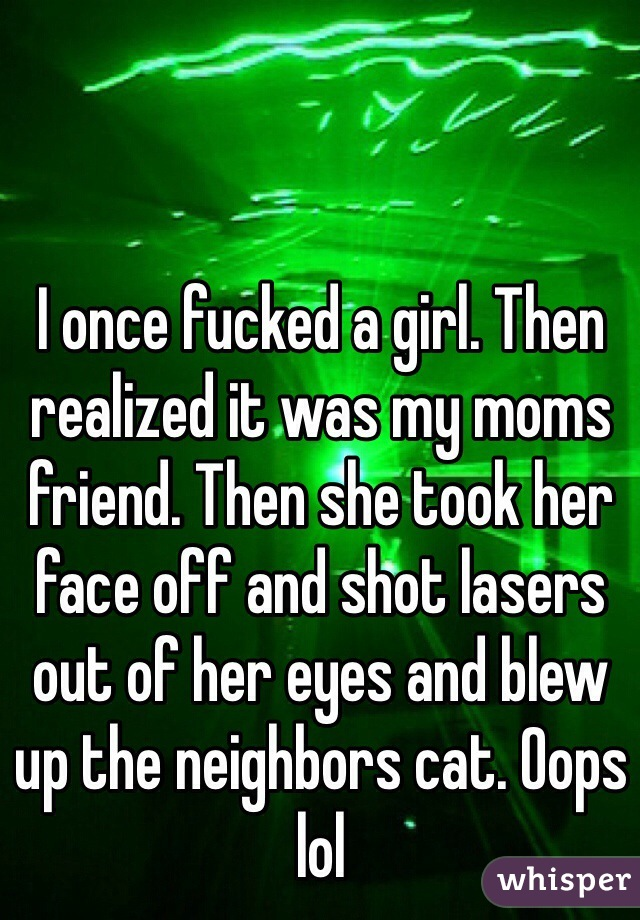 I once fucked a girl. Then realized it was my moms friend. Then she took her face off and shot lasers out of her eyes and blew up the neighbors cat. Oops lol