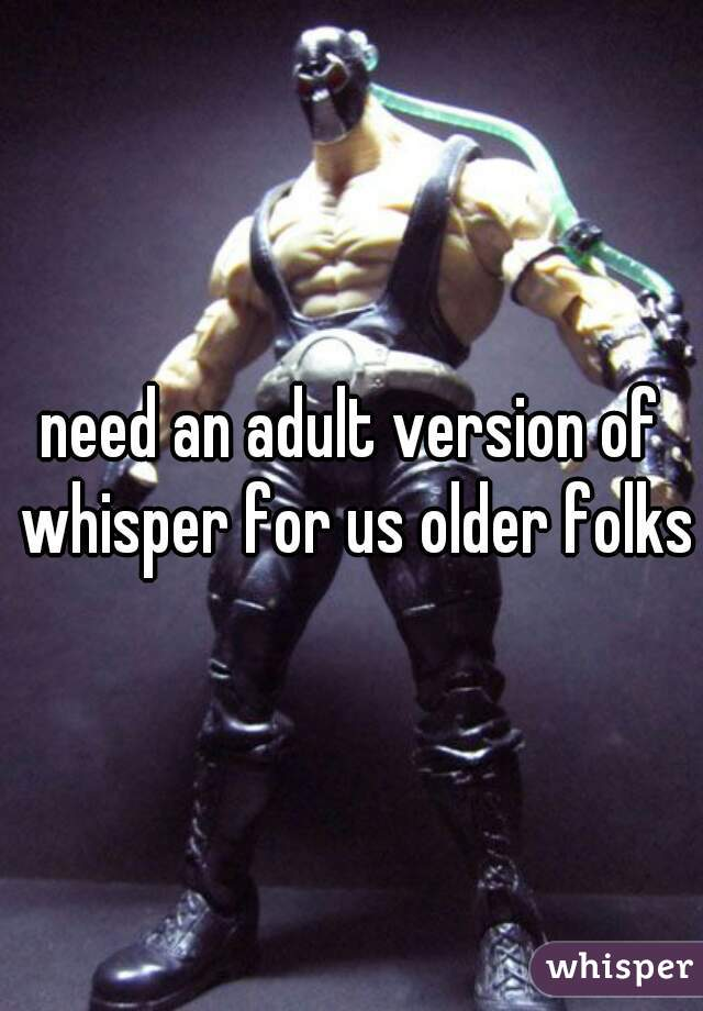 need an adult version of whisper for us older folks